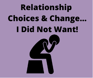 Relationship Choices and Change…I Did Not Want!