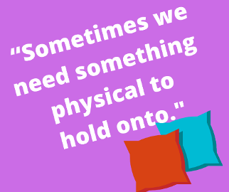 """Sometimes we need something physical to hold onto."""